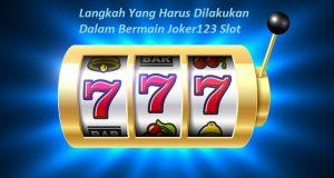 Langkah Yang Harus Dilakukan Dalam Bermain Joker123 Slot